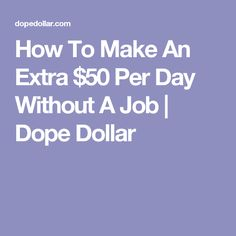 How To Make An Extra $50 Per Day Without A Job | Dope Dollar