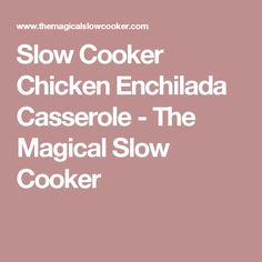Slow Cooker Chicken Enchilada Casserole - The Magical Slow Cooker