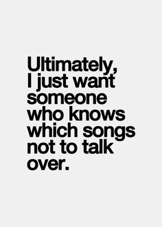"""""""Ultimately, I just want someone who knows which songs not to talk over."""""""
