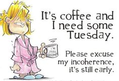 Please excuse my incoherence.....I just need coffee - Everyday!