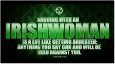 Arguing with an Irish woman is a lot like getting arrested: anything you say can and will be held against you. ❤️