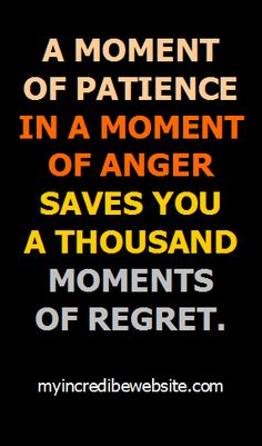 A moment of patience in a moment of anger saves you a thousand moments of regret.
