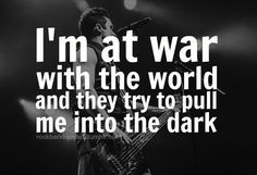 """I'm at war with the world and they, try to pull me into the dark..."" --Skillet, Awake and Alive"