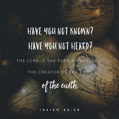 Have you not known? Have you not heard? The Lord is the everlasting God...