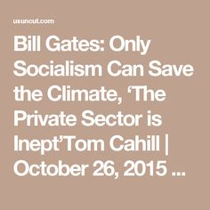 Bill Gates: Only Socialism Can Save the Climate, 'The Private Sector is Inept'Tom Cahill   October 26, 2015 Bill Gates explains why the climate crisis will not be solved by the free market.