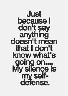 Just because I don't say anything...