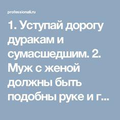 1. Уступай дорогу дуракам и сумасшедшим.    2. Муж с женой должны быть подобны руке и глазам: когда руке больно — глаза плачут, а когда глаза плачут — руки вытирают слёзы.    3. Не задерживай уходящего, не прогоняй пришедшего.    4. Быстро — это медленно, но без перерывов.    5. Лучше быть врагом хорошего человека, чем другом плохого.    6. Без обыкновенных людей не бывает великих.    7. Кто сильно желает подняться наверх, тот придумает лестницу.    8. Женщина захочет — сквозь скалу…