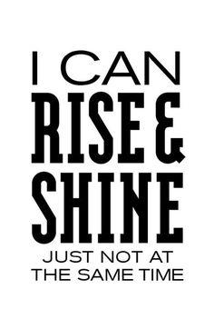 Too funny ... I can Rise and Shine ...just not at the same time! #LOL  #Quotes #Words #Sayings