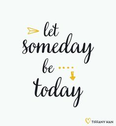 Let someday be today