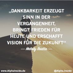 Dankbarkeit erzeugt Sinn in der Vergangenheit, bringt Frieden für heute und erschafft Vision für die Zukunft. - Melody Beattie