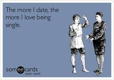 The more I date, the more I love being single. #Dating #Someecards #WhyImSingle - Seriously! It just makes me realize I'm not missing much and then I can go back to focusing on myself haha Dating Memes, Dating Quotes, Online Dating Humor, Life Quotes, Quotes Quotes, Beth Moore, Single Life, Single Dating, Love Being Single