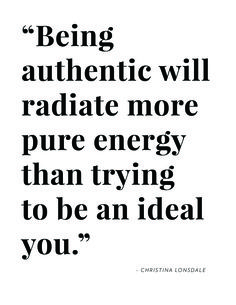 """""""Being authentic will radiate more pure energy than trying to be an ideal you."""" - Christina Lonsdale 