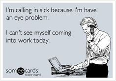 I'm calling in sick because I'm having an eye problem.    I can't see myself coming into work today.