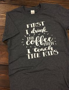 ~~First I Drink The Coffee Then I Teach The Kids~~  This design is done on a soft style regular unisex fit short sleeve t-shirt. All color choices have a heather appearance. The design will be white unless you request otherwise.  **If you would like a shirt color that is not listed please message me to check for availability**  You can see all of my teacher related designs at the following link: https://www.etsy.com/shop/MissyLuLus?ref=hdr_shop_menu&search_query=teacher