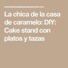 La chica de la casa de caramelo: DIY: Cake stand con platos y tazas