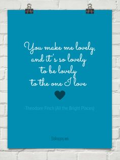 """""""You make me lovely, and it's so lovely to be lovely to the one that I love."""""""