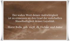 Der wahre Wert deiner Aufrichtigkeit, ist zu ermessen an den Grad, der wahrhaften Standhaftigkeit deiner Loyalität. - Zitat von Horst Bulla, dt. Freidenker, Dichter & Autor. - Zitate - Zitat - Quotes - deutsch