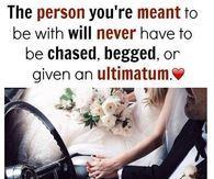 The Person You're Meant To be With Will Never Have To Be Chased, Begged Or Given An Ultimatum