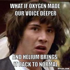 Keanu Reeves conspiracy meme: What if oxygen made our voice deeper, and helium brings it back to normal?