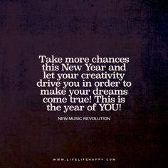 Live Life Happy Quote: Take more chances this New Year and let your creativity drive you in order to make your dreams come true! This is the year of YOU! – New Music Revolution FacebookPinterestTwitterMore