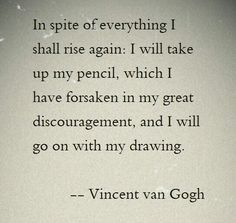 PERSEVERANCE, 'In spite of everything, I shall rise again. I will take up my pencil.I will go on with my drawing.' by Vincent van Gogh Great Quotes, Quotes To Live By, Me Quotes, Inspirational Quotes, Wisdom Quotes, Qoutes, Cool Words, Wise Words, Van Gogh Quotes