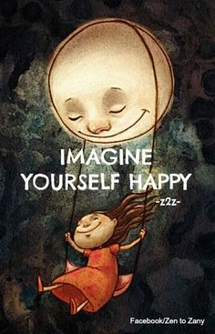 Imagine yourself happy, smiling, laughing. Feel what it would be like if you enjoyed your life just as it is.