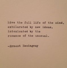 Live the full life of the mind, exhilarated by new ideas, intoxicated by the romance of the unusual.