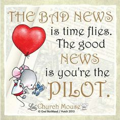❤❤❤ The Bad News is time flies. The good News is you're the Pilot. Amen...Little Church Mouse 19 October 2015 ❤❤❤