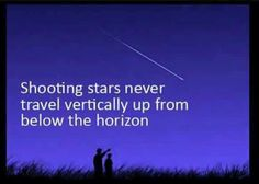 Shooting stars...yeah, if space is real, shooting stars should not be limited to just coming towards our horizon; they should also be observed from coming up from the horizon..shouldn't they???