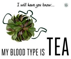 """I will have you know... my blood type is TEA"" So true! #TheTeaSpot #Inspiration"