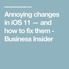 Annoying changes in iOS 11 —and how to fix them - Business Insider