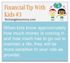When kids know approximately how much money is coming in and how much has to ho out to maintain a life, they will be more sensitive to your role as provider.