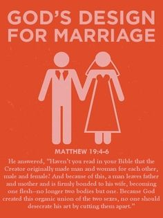 "Matthew 19:4-6 (MSG)He answered, ""Haven't you read in your Bible that the Creator originally made man and woman for each other, male and female? And because of this, a man leaves father and mother and is firmly bonded to his wife, becoming one flesh—no longer two bodies but one. Because God created this organic union of the two sexes, no one should desecrate his art by cutting them apart."""