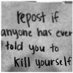 Repin if anyone has ever told you to kill yourself.....whoever repins this i have one thing to say I FREAKING LOVE YOU! i dont care what anyone says your extremely amazing and beautiful don't let anyone tell you different!!!! xoxo