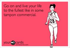 Go on and live your life to the fullest like in some tampon commercial.