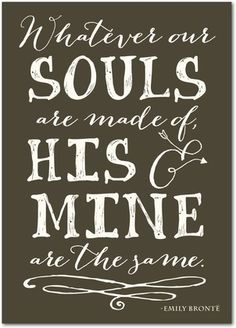 Whatever our souls are made of, his & mine are the same.  - Emily Bronte  Treat.com