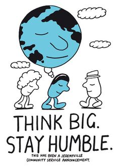 Think big. Stay humble.