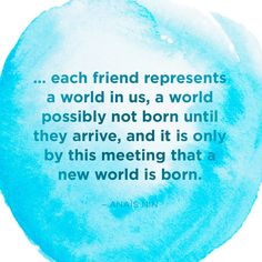 <!--td {border: 1px solid #ccc;}br {mso-data-placement:same-cell;}-->... each friend represents a world in us, a world possibly not born until they arrive, and it is only by this meeting that a new world is born. — Anaïs Nin
