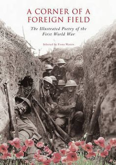 A Corner of a Foreign Field: The Illustrated Poetry of the First World War. Some of the most beautiful poetry ever written has come from the horror of the trenches. Represented here are poems dashed off in the full awfulness of the battlefield, as well as those honed with the terrible benefit of hindsight.