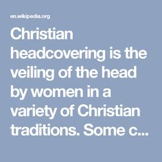 Christian headcovering is the veiling of the head by women in a variety of Christian traditions. Some cover only in public worship,[1] while others believe they should cover their heads all the time.[2] The biblical basis for headcoverings is found in 1 Corinthians 11:2–16.