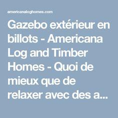 Gazebo extérieur en billots - Americana Log and Timber Homes - Quoi de mieux que de relaxer avec des amies et de la famille dans un nouveau gazebo de billots et pièces lors d'une chaude soirée d'été?