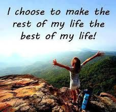 i choose to make the rest of my life the best of my life -