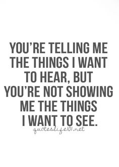 You're telling me the things I want to hear, but you're not showing me the things I want to see.
