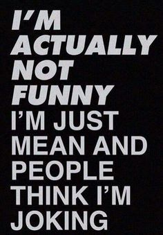 I'm not funny, I'm just mean and people think I'm joking.