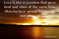 Love Quotes - Love Is like a sunshine.Love is like a sunshine that gives heat and shine at the same time, likewise love spread happiness and pleasure Love Failure Quotes, Love Quotes, Sunshine Love, Qoutes Of Love, Quotes Love, Quotes About Love, Love Crush Quotes, Love Is Quotes
