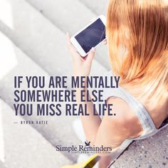 Do not miss real life If you are mentally somewhere else, you miss real life. — Byron Katie