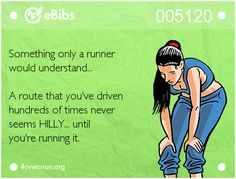 Something only a runner   would understand...     A route that you've driven  hundreds of times never   seems HILLY... until  you're running it.