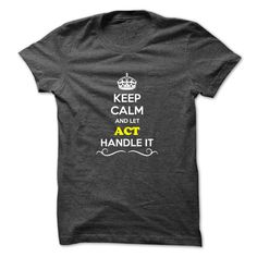 Keep Calm and Let ACT Handle it. Check this shirt now: http://www.sunfrogshirts.com/Hunting/Keep-Calm-and-Let-ACT-Handle-it.html?53507