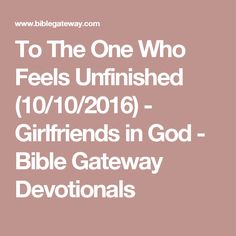 To The One Who Feels Unfinished (10/10/2016) - Girlfriends in God - Bible Gateway Devotionals