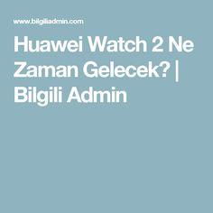 Huawei Watch 2 Ne Zaman Gelecek? | Bilgili Admin